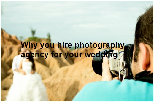 Why you hire photography agency for your wedding